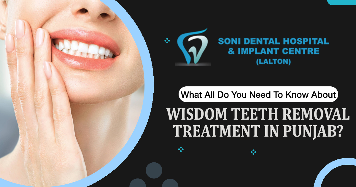 What all do you need to know about wisdom teeth removal treatment in Punjab?
