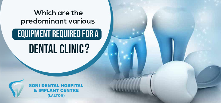 Which are the predominant various equipment required for a dental clinic?