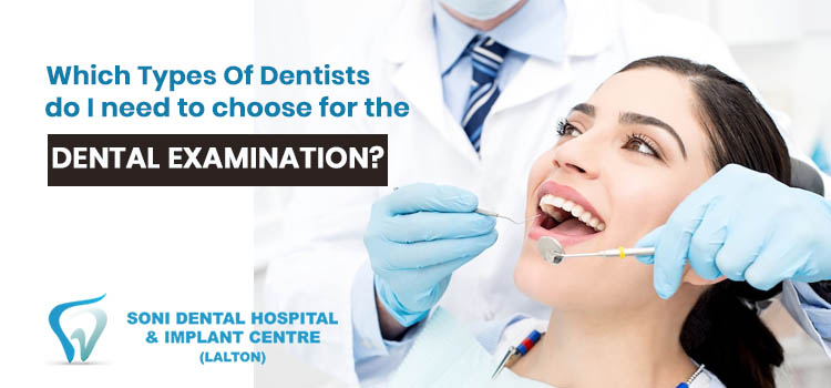 Which types of dentists do I need to choose for the dental examination?