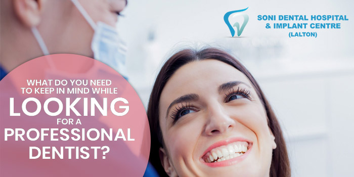 What do you need to keep in mind while looking for a professional dentist?